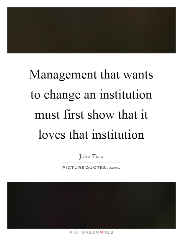 Management that wants to change an institution must first show that it loves that institution Picture Quote #1