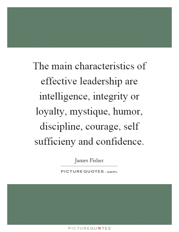The main characteristics of effective leadership are intelligence, integrity or loyalty, mystique, humor, discipline, courage, self sufficieny and confidence Picture Quote #1