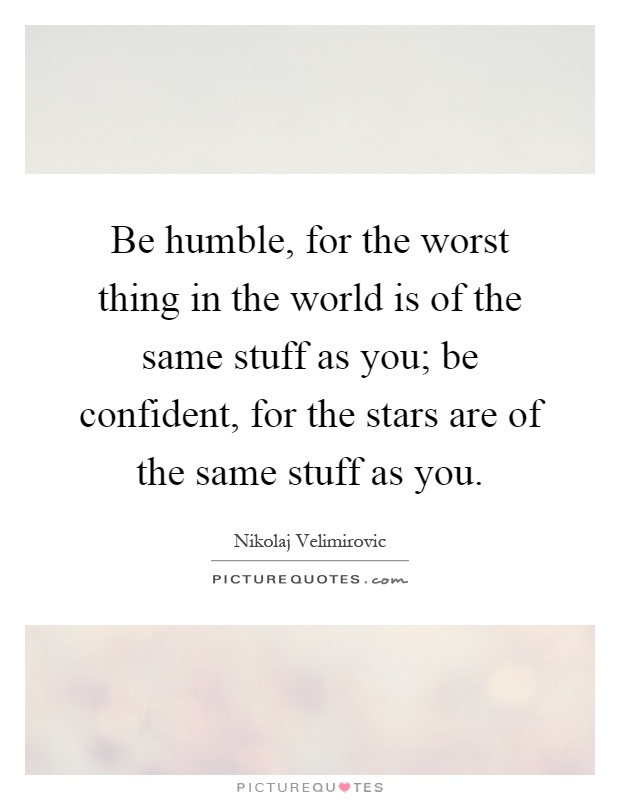Be humble, for the worst thing in the world is of the same stuff as you; be confident, for the stars are of the same stuff as you Picture Quote #1