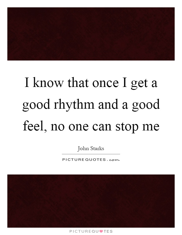 I know that once I get a good rhythm and a good feel, no one can stop me Picture Quote #1