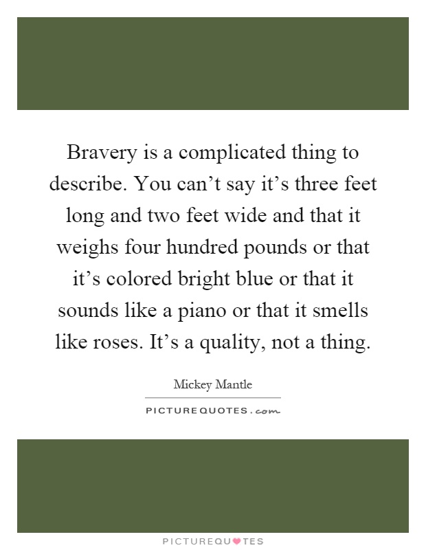 Bravery is a complicated thing to describe. You can't say it's three feet long and two feet wide and that it weighs four hundred pounds or that it's colored bright blue or that it sounds like a piano or that it smells like roses. It's a quality, not a thing Picture Quote #1