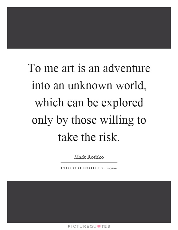 To me art is an adventure into an unknown world, which can be explored only by those willing to take the risk Picture Quote #1