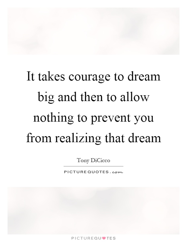 It takes courage to dream big and then to allow nothing to prevent you from realizing that dream Picture Quote #1