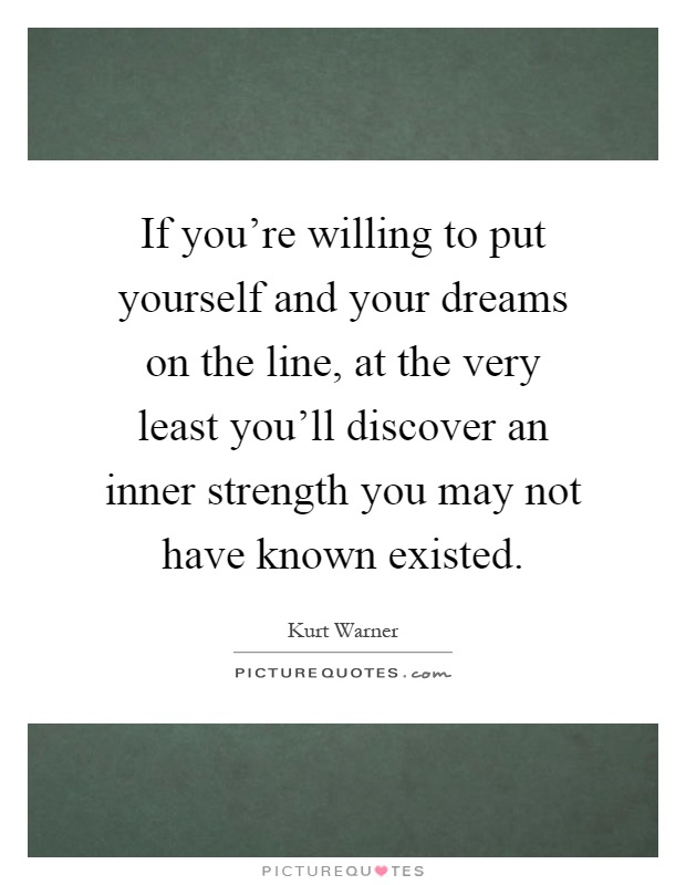 If you're willing to put yourself and your dreams on the line, at the very least you'll discover an inner strength you may not have known existed Picture Quote #1