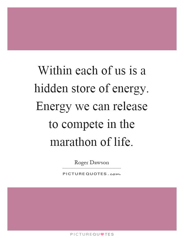 Within each of us is a hidden store of energy. Energy we can release to compete in the marathon of life Picture Quote #1