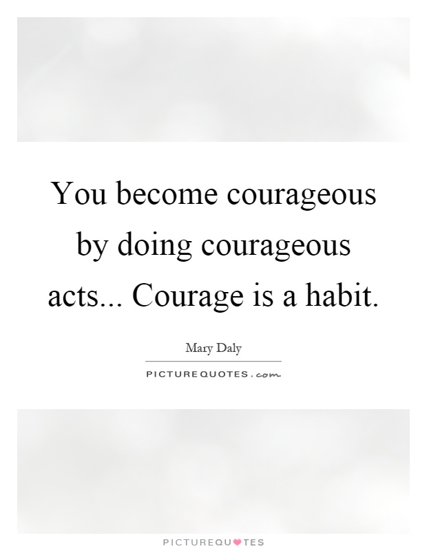 You become courageous by doing courageous acts... Courage is a habit Picture Quote #1