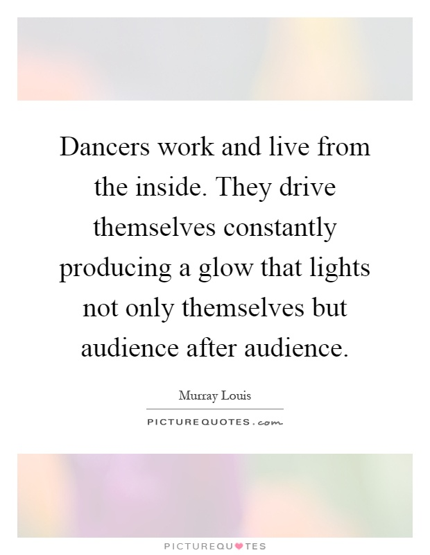 Dancers work and live from the inside. They drive themselves constantly producing a glow that lights not only themselves but audience after audience Picture Quote #1
