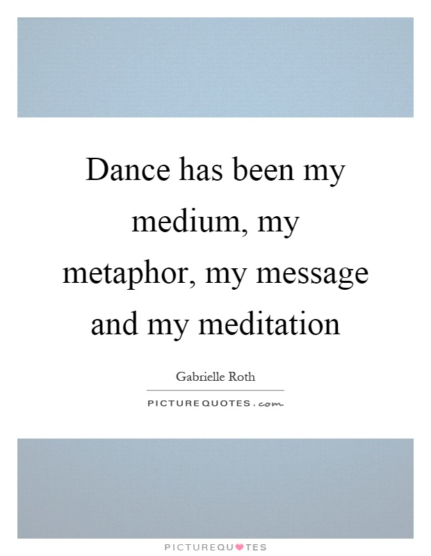 Dance has been my medium, my metaphor, my message and my meditation Picture Quote #1