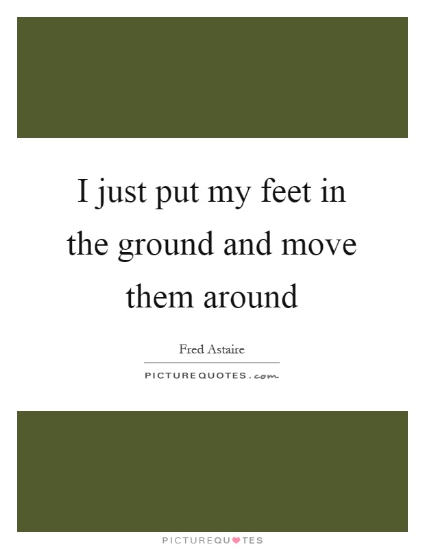 I just put my feet in the ground and move them around Picture Quote #1