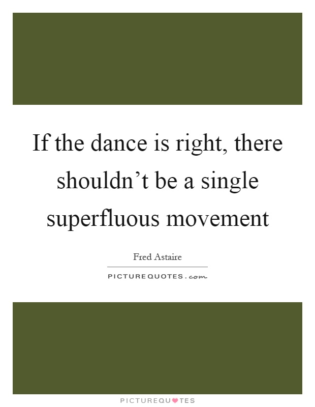 If the dance is right, there shouldn't be a single superfluous movement Picture Quote #1