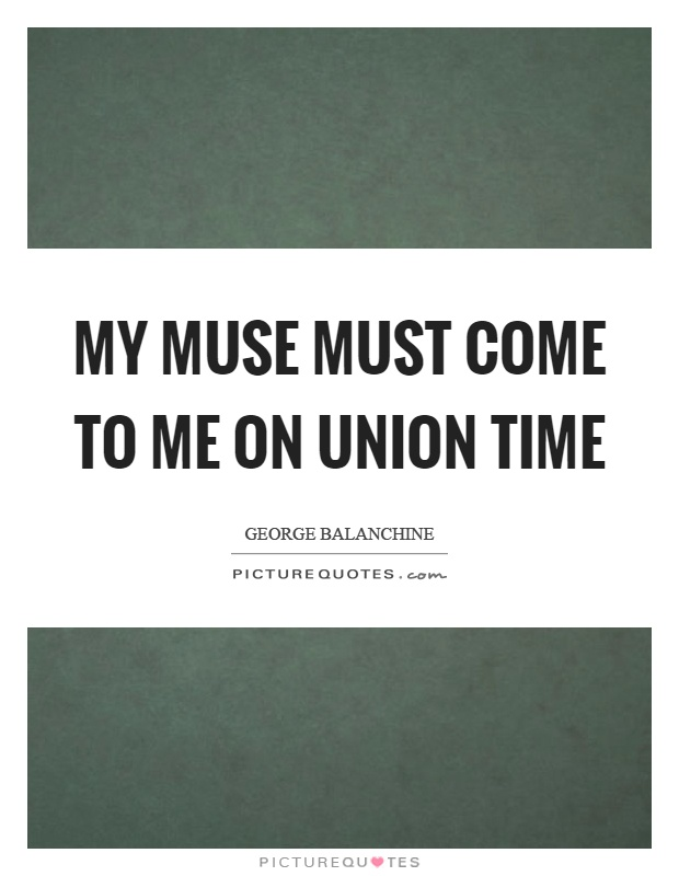 My muse must come to me on union time Picture Quote #1