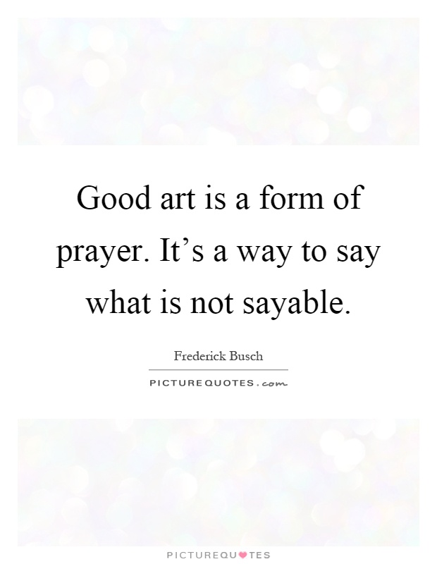 Good art is a form of prayer. It's a way to say what is not sayable Picture Quote #1