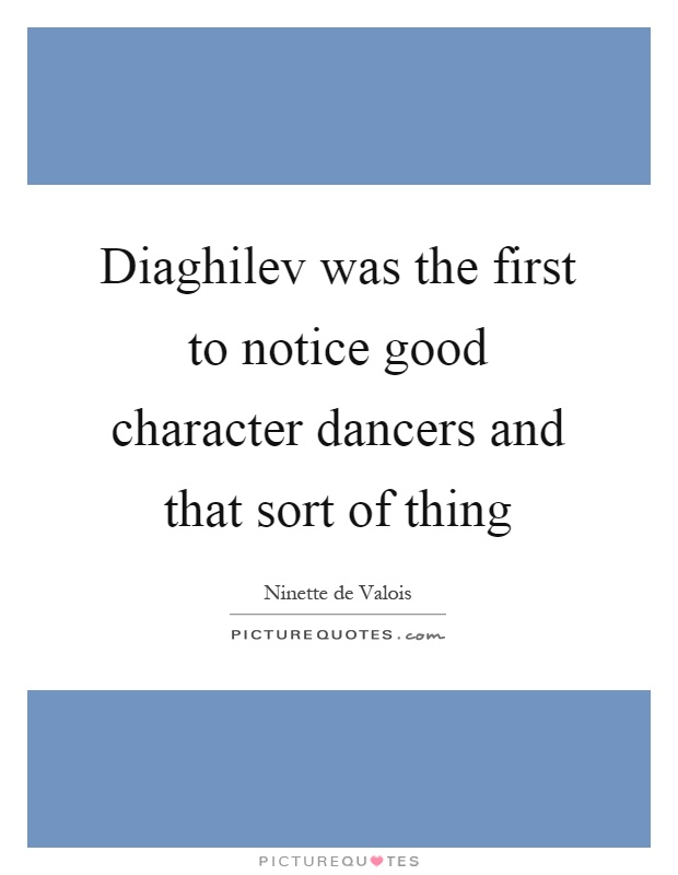 Diaghilev was the first to notice good character dancers and that sort of thing Picture Quote #1