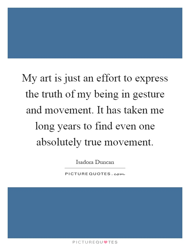 My art is just an effort to express the truth of my being in gesture and movement. It has taken me long years to find even one absolutely true movement Picture Quote #1