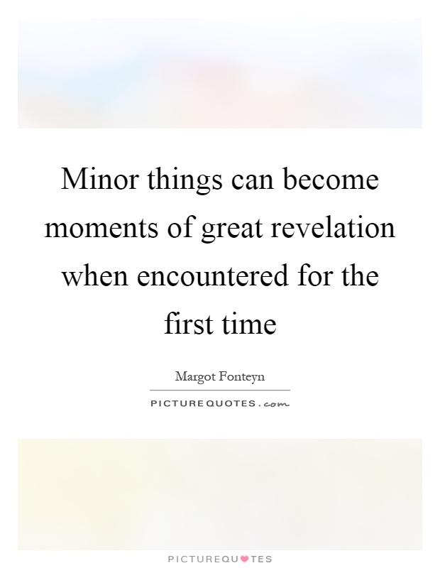 Minor things can become moments of great revelation when encountered for the first time Picture Quote #1