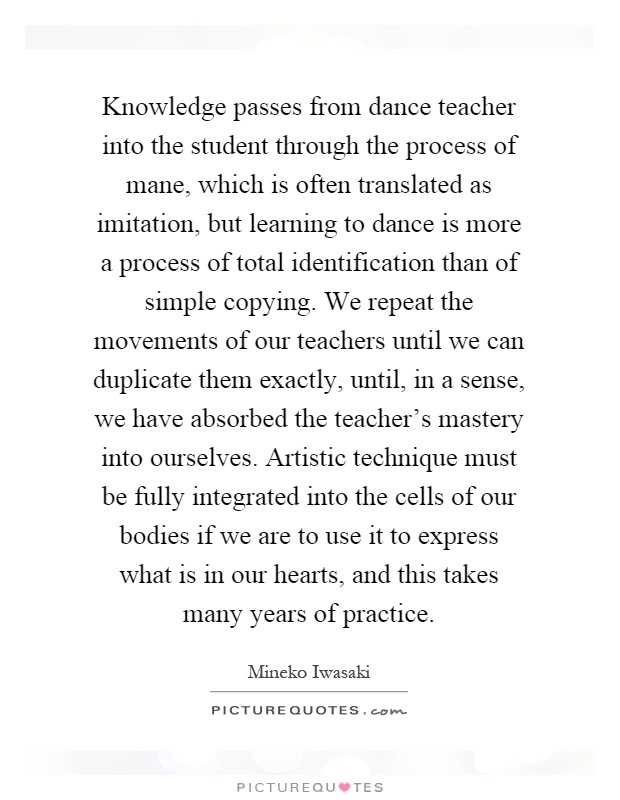 Knowledge passes from dance teacher into the student through the process of mane, which is often translated as imitation, but learning to dance is more a process of total identification than of simple copying. We repeat the movements of our teachers until we can duplicate them exactly, until, in a sense, we have absorbed the teacher's mastery into ourselves. Artistic technique must be fully integrated into the cells of our bodies if we are to use it to express what is in our hearts, and this takes many years of practice Picture Quote #1
