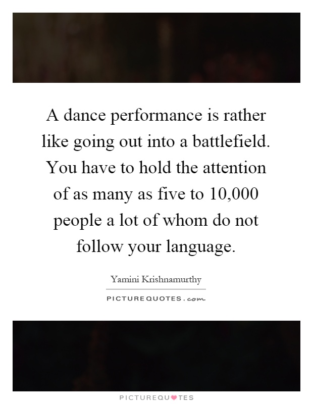 A dance performance is rather like going out into a battlefield. You have to hold the attention of as many as five to 10,000 people a lot of whom do not follow your language Picture Quote #1
