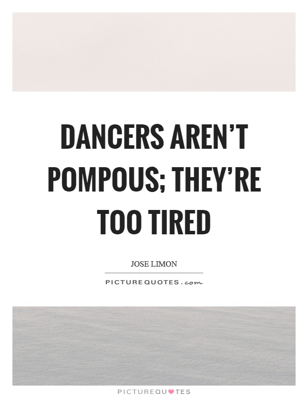 Dancers aren't pompous; they're too tired Picture Quote #1