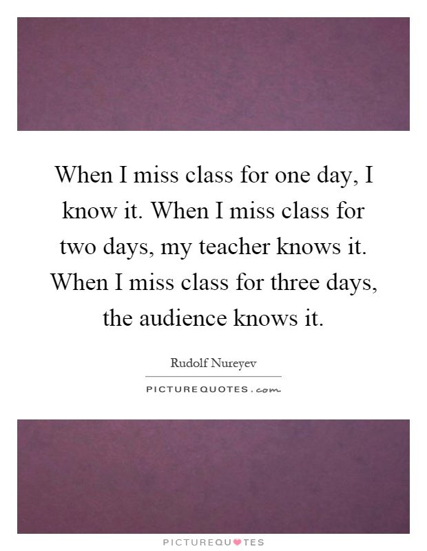 When I miss class for one day, I know it. When I miss class for two days, my teacher knows it. When I miss class for three days, the audience knows it Picture Quote #1