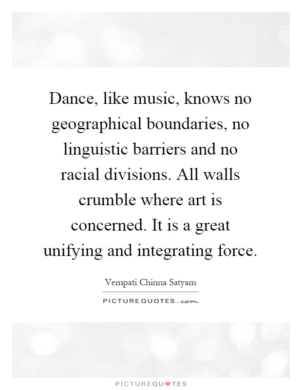 Dance, like music, knows no geographical boundaries, no linguistic barriers and no racial divisions. All walls crumble where art is concerned. It is a great unifying and integrating force Picture Quote #1