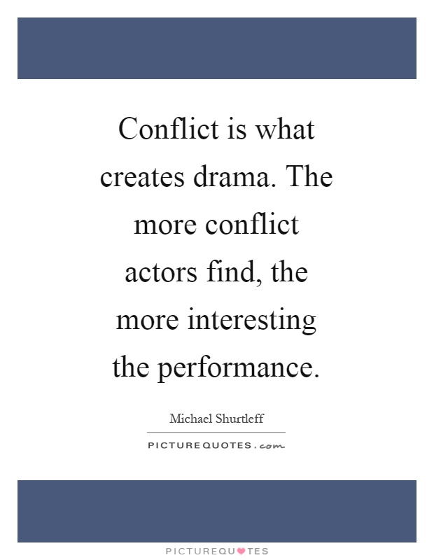 Conflict is what creates drama. The more conflict actors find, the more interesting the performance Picture Quote #1