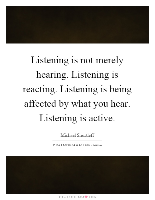 Listening is not merely hearing. Listening is reacting. Listening is being affected by what you hear. Listening is active Picture Quote #1