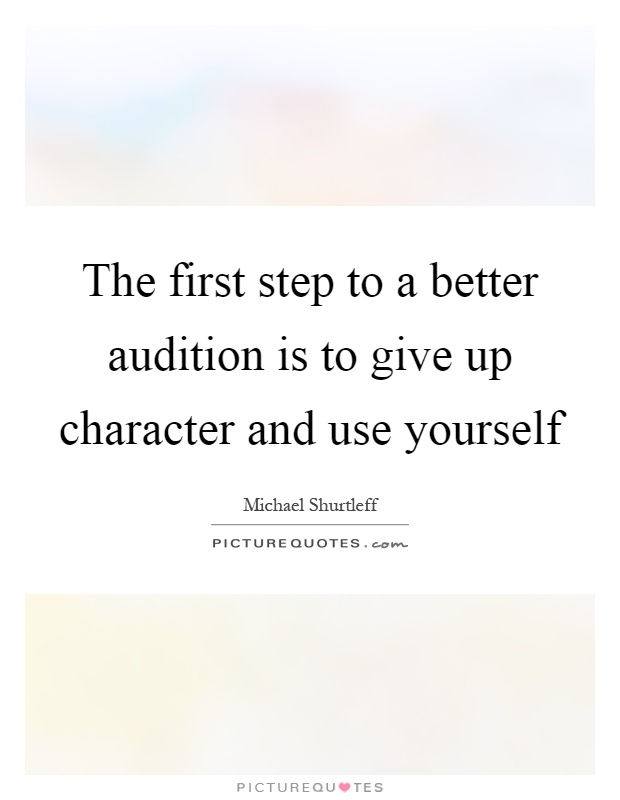 The first step to a better audition is to give up character and use yourself Picture Quote #1