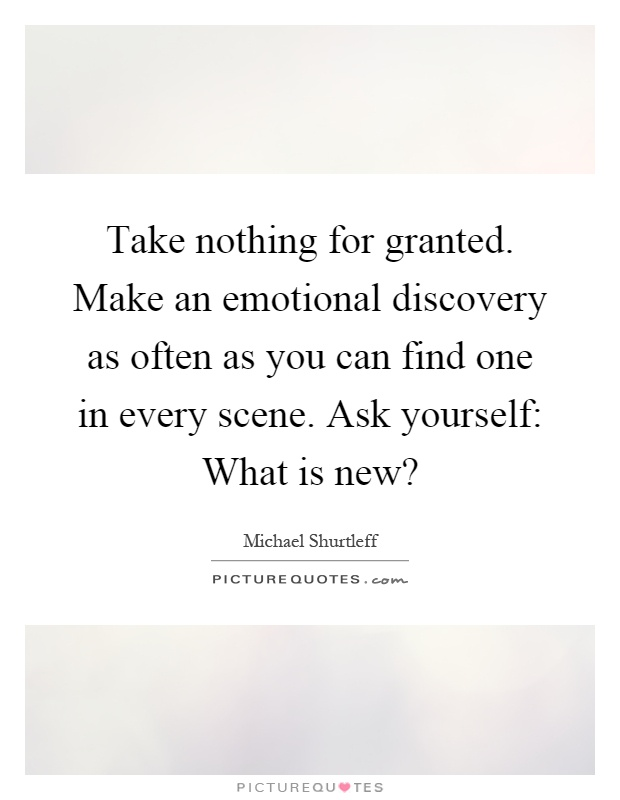 Take nothing for granted. Make an emotional discovery as often as you can find one in every scene. Ask yourself: What is new? Picture Quote #1