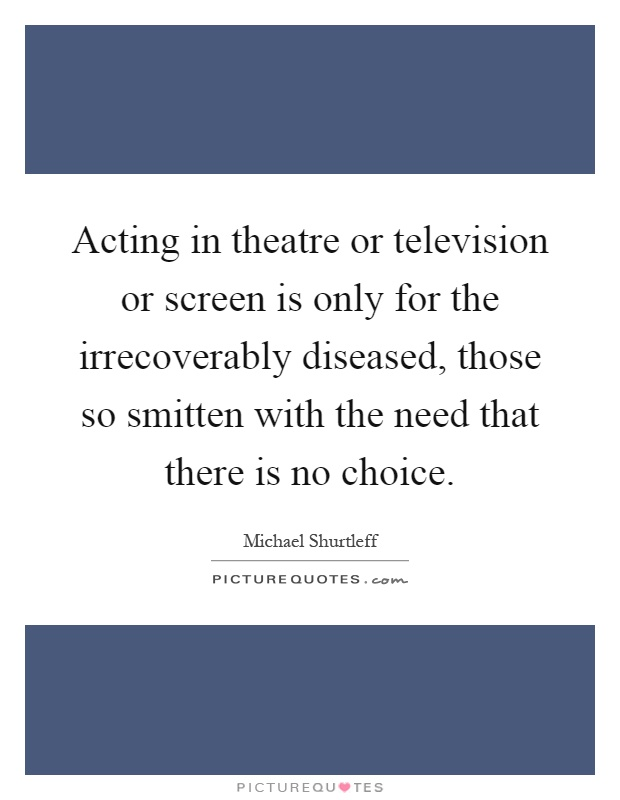 Acting in theatre or television or screen is only for the irrecoverably diseased, those so smitten with the need that there is no choice Picture Quote #1