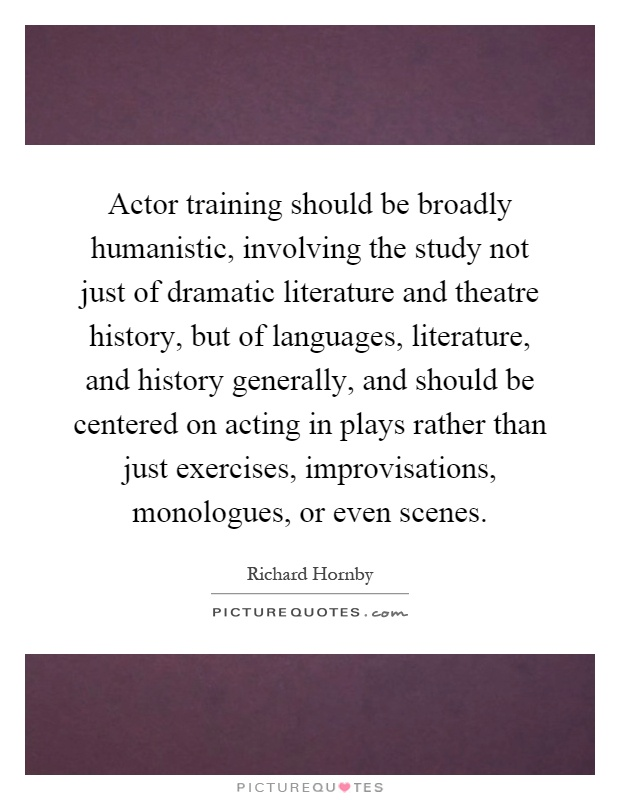 Actor training should be broadly humanistic, involving the study not just of dramatic literature and theatre history, but of languages, literature, and history generally, and should be centered on acting in plays rather than just exercises, improvisations, monologues, or even scenes Picture Quote #1