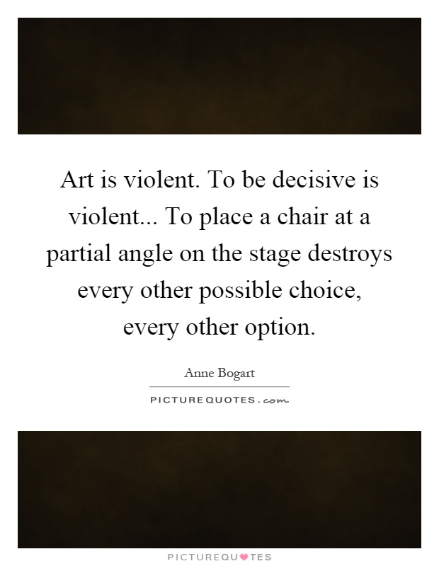 Art is violent. To be decisive is violent... To place a chair at a partial angle on the stage destroys every other possible choice, every other option Picture Quote #1