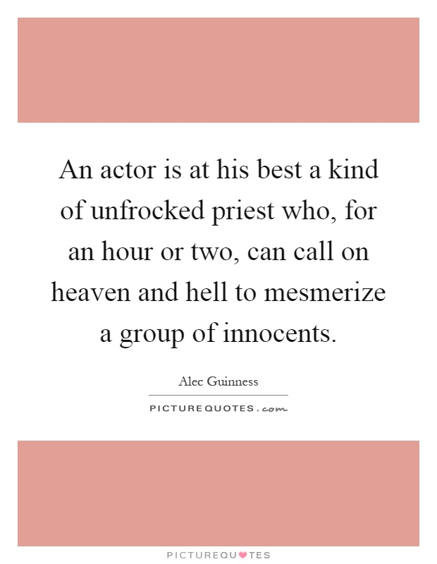 An actor is at his best a kind of unfrocked priest who, for an hour or two, can call on heaven and hell to mesmerize a group of innocents Picture Quote #1