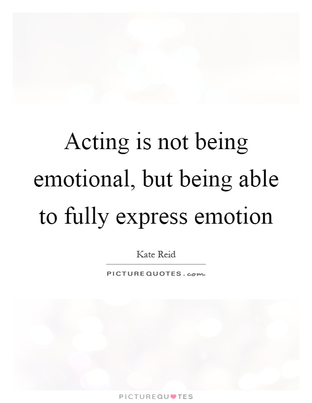 Acting is not being emotional, but being able to fully express emotion Picture Quote #1