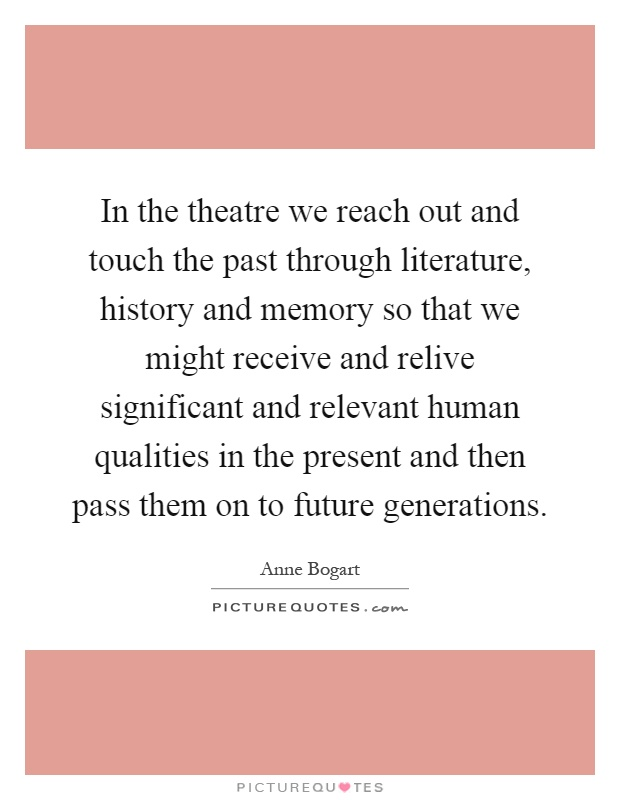 In the theatre we reach out and touch the past through literature, history and memory so that we might receive and relive significant and relevant human qualities in the present and then pass them on to future generations Picture Quote #1