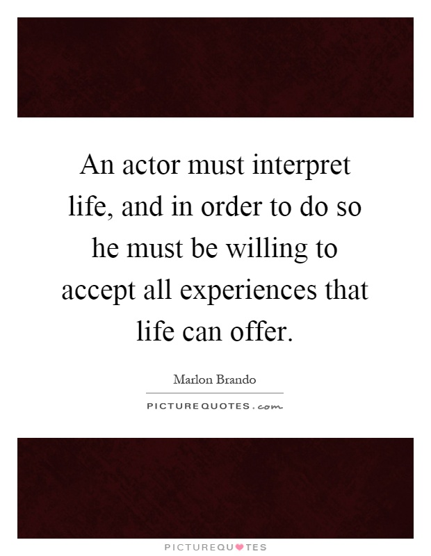 An actor must interpret life, and in order to do so he must be willing to accept all experiences that life can offer Picture Quote #1