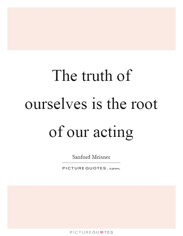 The truth of ourselves is the root of our acting Picture Quote #1