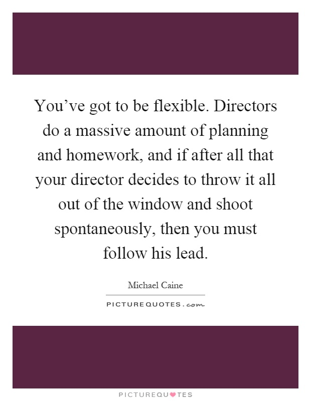 You've got to be flexible. Directors do a massive amount of planning and homework, and if after all that your director decides to throw it all out of the window and shoot spontaneously, then you must follow his lead Picture Quote #1