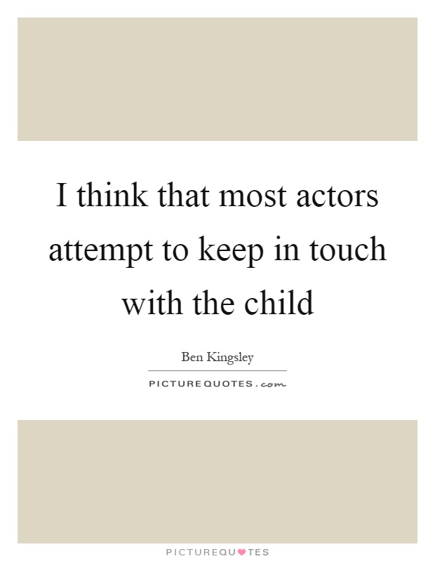 I think that most actors attempt to keep in touch with the child Picture Quote #1