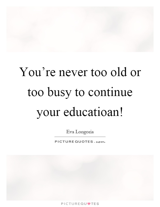 You're never too old or too busy to continue your educatioan! Picture Quote #1
