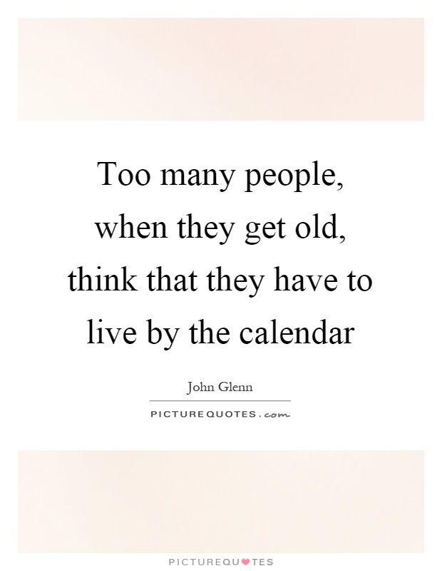 Too many people, when they get old, think that they have to live by the calendar Picture Quote #1