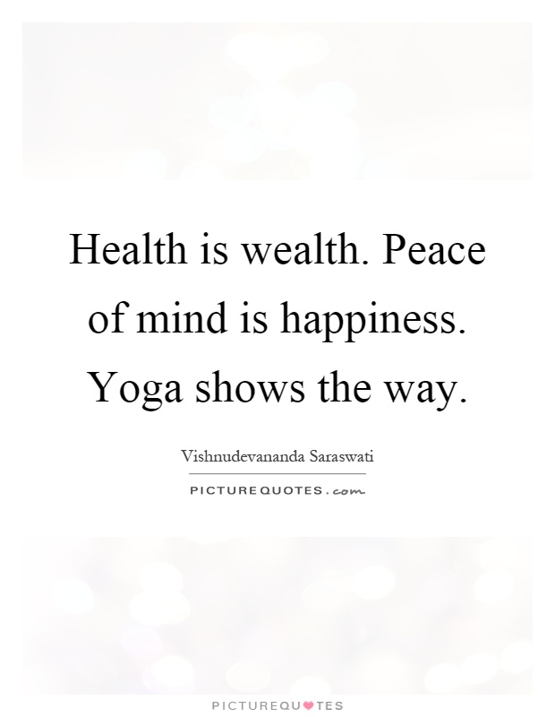 Health is wealth. Peace of mind is happiness. Yoga shows the way Picture Quote #1