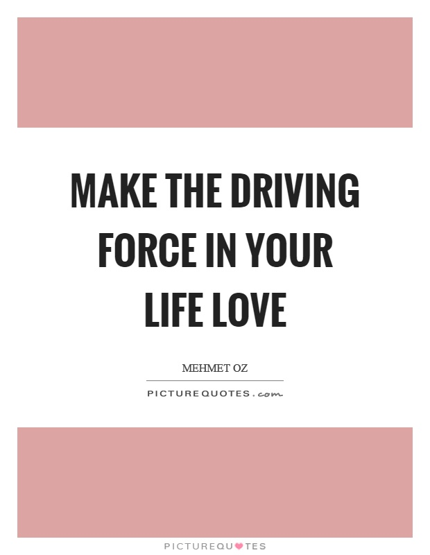Make the driving force in your life love Picture Quote #1