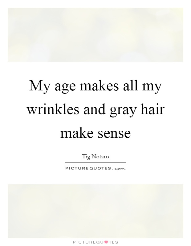 My age makes all my wrinkles and gray hair make sense Picture Quote #1