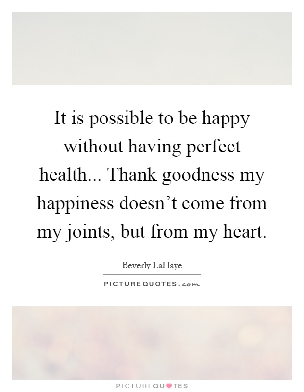 It is possible to be happy without having perfect health... Thank goodness my happiness doesn't come from my joints, but from my heart Picture Quote #1