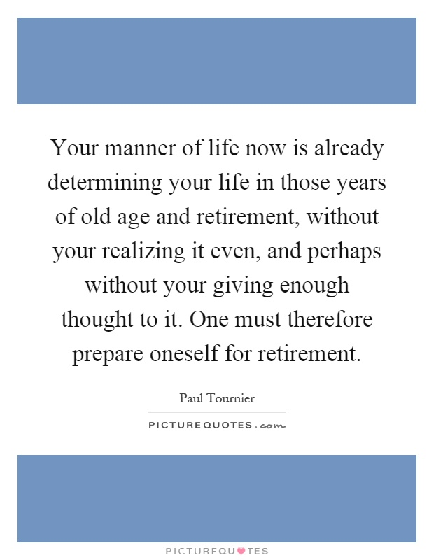 Your manner of life now is already determining your life in those years of old age and retirement, without your realizing it even, and perhaps without your giving enough thought to it. One must therefore prepare oneself for retirement Picture Quote #1
