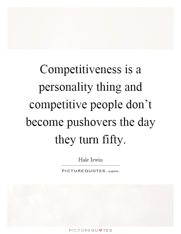 Competitiveness is a personality thing and competitive people
