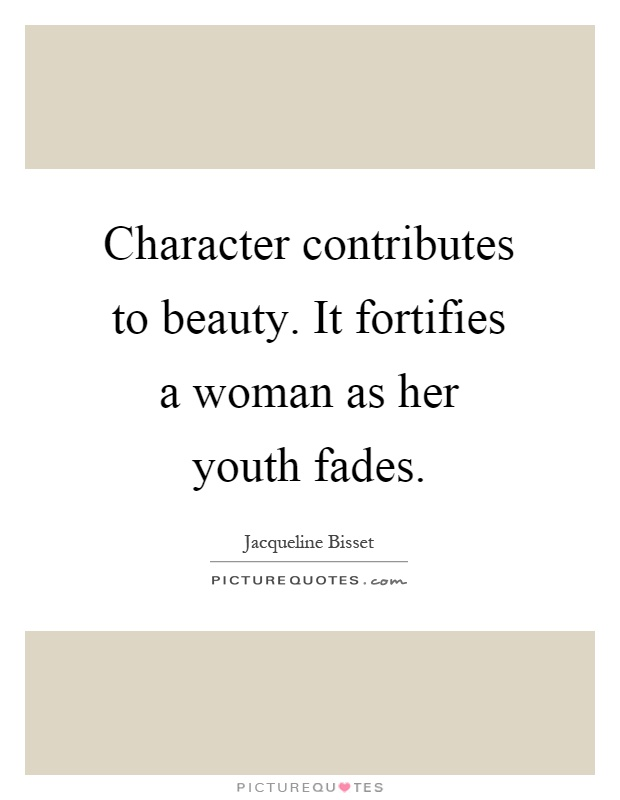 Character contributes to beauty. It fortifies a woman as her youth fades Picture Quote #1