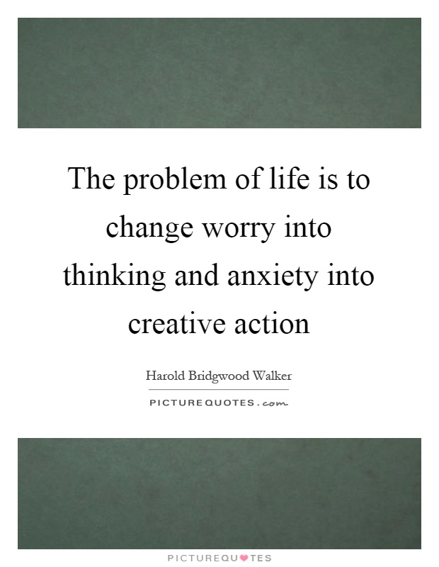 The problem of life is to change worry into thinking and anxiety into creative action Picture Quote #1
