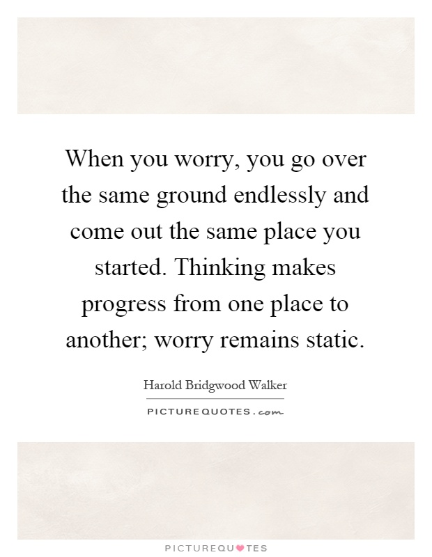When you worry, you go over the same ground endlessly and come out the same place you started. Thinking makes progress from one place to another; worry remains static Picture Quote #1