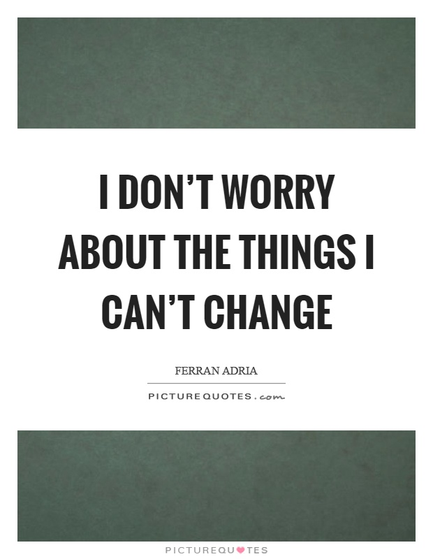 I don't worry about the things I can't change Picture Quote #1